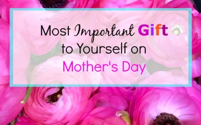 Most Important Mother's Day Gift to Yourself